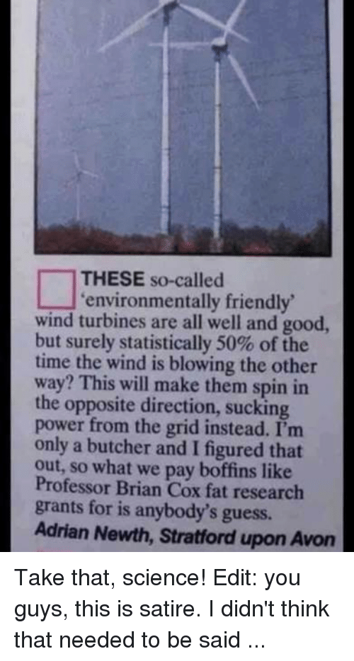 Avon, Dank, and Friends: THESE so-called  environmentally friendly  wind turbines are all well and good,  but surely statistically 50% of the  time the wind is blowing the other  way? This will make them spin in  the opposite direction, sucking  power from the grid instead. I'm  only a butcher and I figured that  out, so what we pay Professor Brian Cox fat research  grants for is anybody's guess.  Adrian Newth, Stratford upon Avon Take that, science!  Edit: you guys, this is satire. I didn't think that needed to be said ...