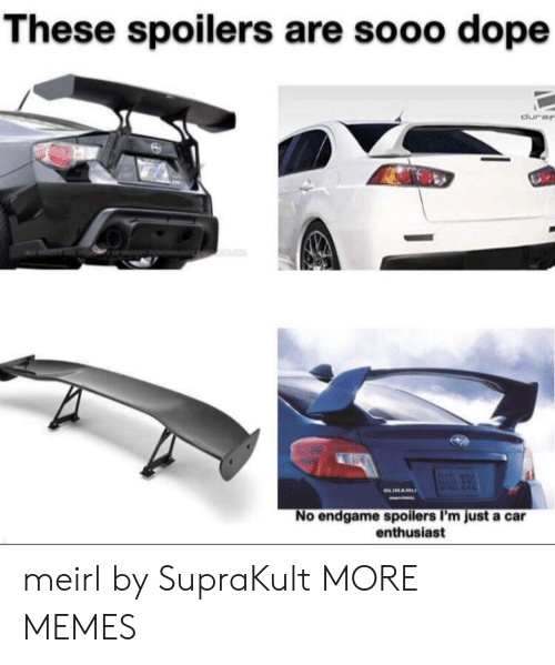 Dank, Dope, and Memes: These spoilers are sooo dope  dura  No endgame spoilers I'm just a car  enthusiast meirl by SupraKult MORE MEMES