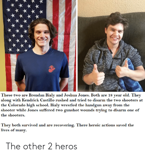 Shooters: These two are Brendan Bialy and Joshua Jones. Both are 18 year old. They  along with Kendrick Castillo rushed and tried to disarm the two shooters at  the Colorado high school. Bialy wrestled the handgun away from the  shooter while Jones suffered two gunshot wounds trying to disarm one of  the shooters.  They both survived and are recovering. There heroic actions saved the  lives of many. The other 2 heros