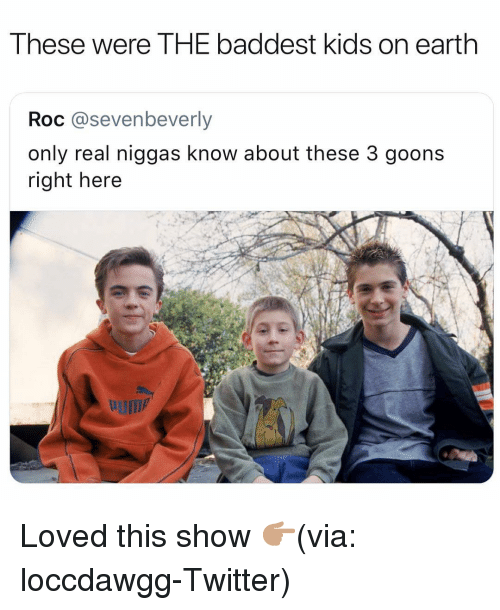 roc: These were THE baddest kids on earth  Roc @sevenbeverly  only real niggas know about these 3 goons  right here Loved this show 👉🏽(via: loccdawgg-Twitter)