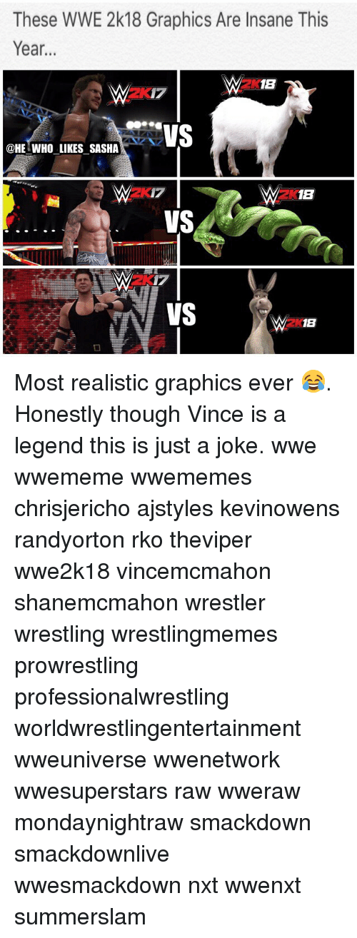 Memes, Wrestling, and World Wrestling Entertainment: These WWE 2k18 Graphics Are Insane This  Year...  2K18  2K17  @HE WHO LIKES SASHA  2K1B  VS  2X Most realistic graphics ever 😂. Honestly though Vince is a legend this is just a joke. wwe wwememe wwememes chrisjericho ajstyles kevinowens randyorton rko theviper wwe2k18 vincemcmahon shanemcmahon wrestler wrestling wrestlingmemes prowrestling professionalwrestling worldwrestlingentertainment wweuniverse wwenetwork wwesuperstars raw wweraw mondaynightraw smackdown smackdownlive wwesmackdown nxt wwenxt summerslam