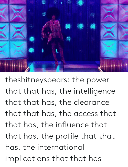 the international: theshitneyspears:  the power that that has, the intelligence that that has, the clearance that that has, the access that that has, the influence that that has, the profile that that has, the international implications that that has