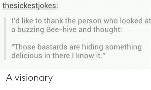 """Thought, Hive, and Who: thesickestjokes:  I'd like to thank the person who looked at  a buzzing Bee-hive and thought:  Those bastards are hiding something  delicious in there I know it."""" A visionary"""