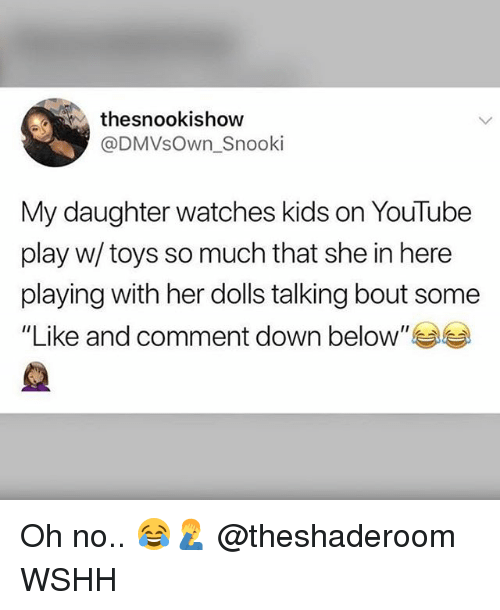 """Memes, Wshh, and youtube.com: thesnookishow  @DMVsOwn_Snooki  My daughter watches kids on YouTube  play w/ toys so much that she in here  playing with her dolls talking bout some  """"Like and comment down below"""" Oh no.. 😂🤦♂️ @theshaderoom WSHH"""
