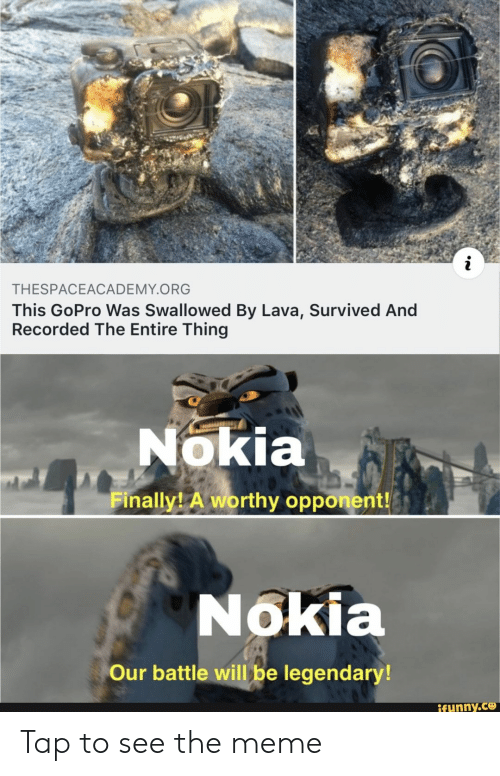 Meme, GoPro, and Nokia: THESPACEACADEMY.ORG  This GoPro Was Swallowed By Lava, Survived And  Recorded The Entire Thing  Nokia  Finally A worthy opponent!  Nokia  Our battle will be legendary!  ifunny.ce Tap to see the meme