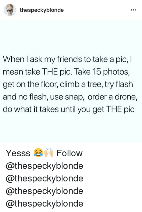 Drone, Friends, and Memes: thespeckyblonde  When l ask my friends to take a pic, I  mean take THE pic. Take 15 photos,  get on the floor, climb a tree, try flash  and no flash, use snap, order a drone  do what it takes until you get THE pic Yesss 😂🙌🏼 Follow @thespeckyblonde @thespeckyblonde @thespeckyblonde @thespeckyblonde