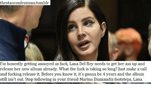 Ass, Fucking, and Lana Del Rey: thestanconfessions.tumblr  I'm honestly getting annoyed as fuck, Lana Del Rey needs to get her ass up and  release her new album already. What the fuck is taking so long? Just make a call  and fucking release it. Before you know it, it's gonna be 4 years and the album  still isn't out. Stop following in your friend Marina Diamandis footsteps, Lana