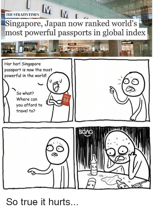 Har Har: THESTRAITSTIMES  Singapore, Japan now ranked world's  most powerful passports in global index  Har har! Singapore  passport is now the most  powerful in the world!  RD  So what?  Where can  you afford to  travel to? So true it hurts...