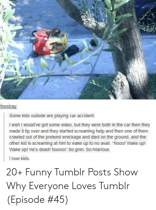 """Funny, Love, and Tumblr: thestray:  Some kids outside are playing car accident.  I wish I would've got some video, but they were both in the car then they  made it tip over and they started screaming help and then one of them  crawled out of the pretend wreckage and died on the ground, and the  other kid is screaming at him to wake up to no avail. """"Nooo! Wake up!  Wake up! He's dead! Noooo!' So grim. So hilarious.  1 love kids 20+ Funny Tumblr Posts Show Why Everyone Loves Tumblr (Episode #45)"""
