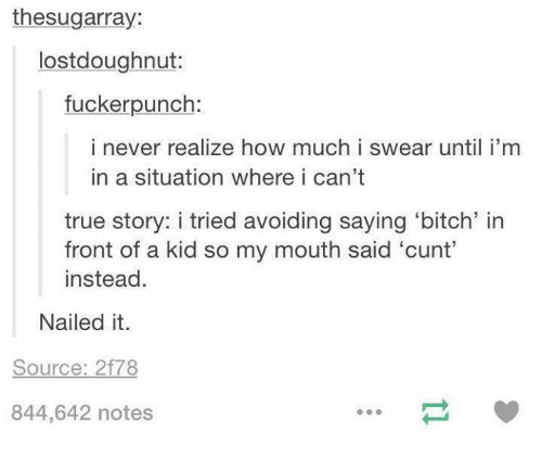 True, Cunt, and True Story: thesugarray:  lostdoughnut:  fuckerpunch:  i never realize how much i swear until i'm  in a situation where i can't  true story: i tried avoiding saying 'bitch' in  front of a kid so my mouth said 'cunt'  instead.  Nailed it.  Source: 2f78  844,642 notes