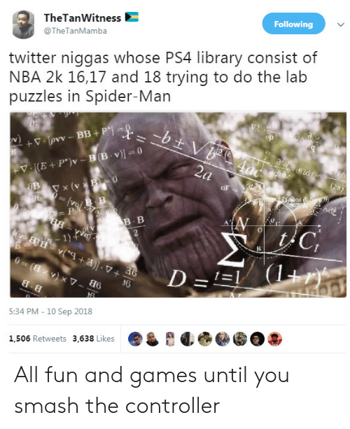 Trying To Do: TheTanWitness  @TheTanMamba  Following  twitter niggas whose PS4 library consist of  NBA 2k 16,17 and 18 trying to do the lab  puzzles in Spider-Man  y x (v  iF  B. B  1)  d6  5:34 PM - 10 Sep 2018  1,506 Retweets 3,638 Likes All fun and games until you smash the controller