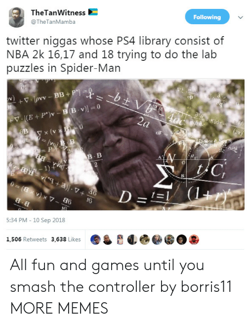 Trying To Do: TheTanWitness  @TheTanMamba  Following  twitter niggas whose PS4 library consist of  NBA 2k 16,17 and 18 trying to do the lab  puzzles in Spider-Man  y x (v  iF  B. B  1)  d6  5:34 PM - 10 Sep 2018  1,506 Retweets 3,638 Likes All fun and games until you smash the controller by borris11 MORE MEMES