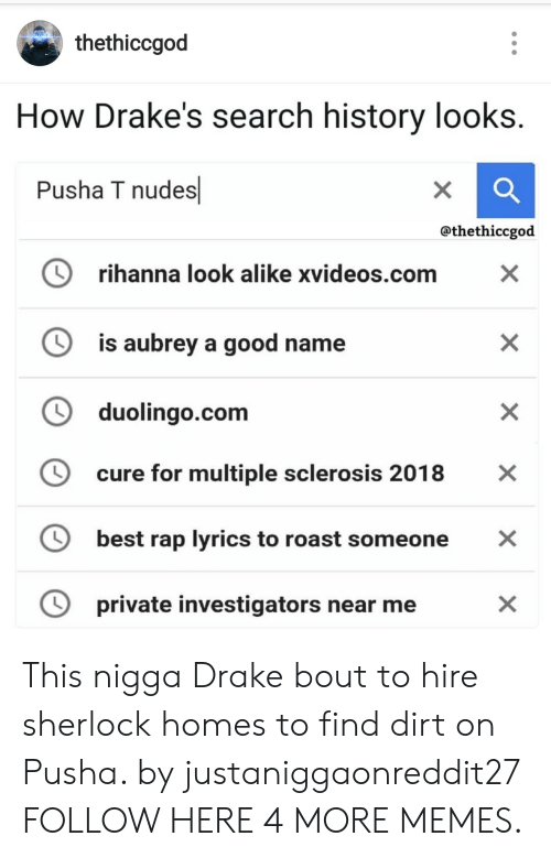 multiple sclerosis: thethiccgod  How Drake's search history looks.  Pusha T nudes  X  @thethiccgod  rihanna look alike xvideos.com  X  is aubrey a good name  duolingo.com  cure for multiple sclerosis 2018  X  best rap lyrics to roast someone  private investigators near me  X  X  X This nigga Drake bout to hire sherlock homes to find dirt on Pusha. by justaniggaonreddit27 FOLLOW HERE 4 MORE MEMES.