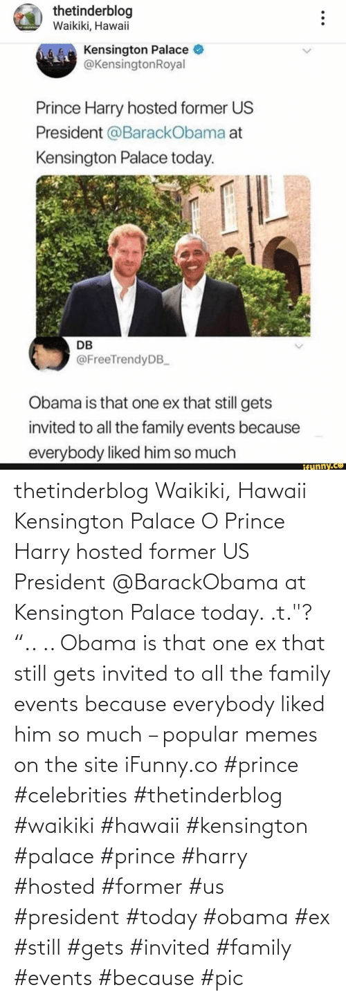 """us president: thetinderblog Waikiki, Hawaii Kensington Palace O Prince Harry hosted former US President @BarackObama at Kensington Palace today. .t.""""? """".. .. Obama is that one ex that still gets invited to all the family events because everybody liked him so much – popular memes on the site iFunny.co #prince #celebrities #thetinderblog #waikiki #hawaii #kensington #palace #prince #harry #hosted #former #us #president #today #obama #ex #still #gets #invited #family #events #because #pic"""