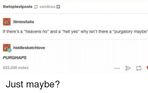 """Heavens: thetoptextpostsvandoxo  lilmissitalia  If there's a """"heavens no"""" and a """"hell yes"""" why isn't there a """"purgatory maybe""""  hi  PURGHAPS  523,338 notes  ddlesbatchlove  98 Just maybe?"""