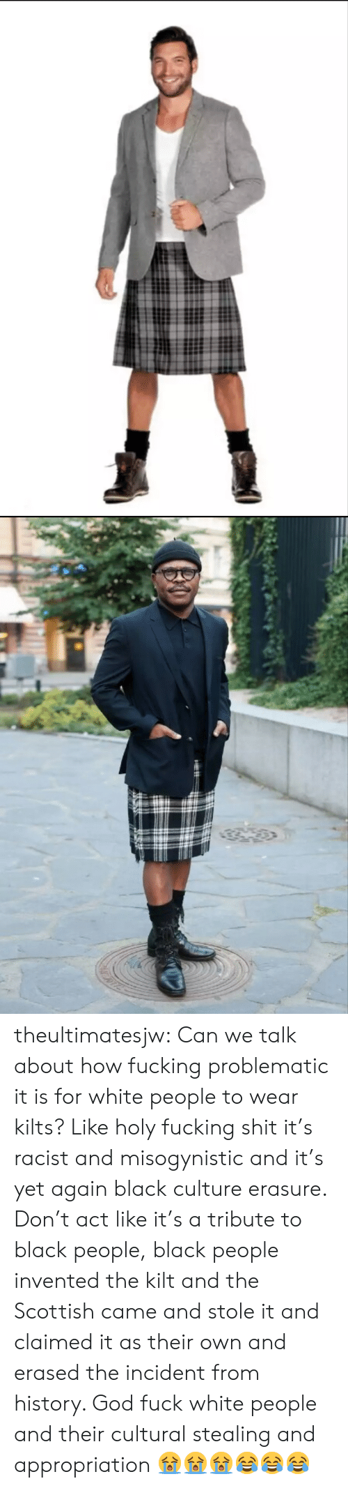 kilt: theultimatesjw:  Can we talk about how fucking problematic it is for white people to wear kilts? Like holy fucking shit it's racist and misogynistic and it's yet again black culture erasure. Don't act like it's a tribute to black people, black people invented the kilt and the Scottish came and stole it and claimed it as their own and erased the incident from history. God fuck white people and their cultural stealing and appropriation  😭😭😭😂😂😂