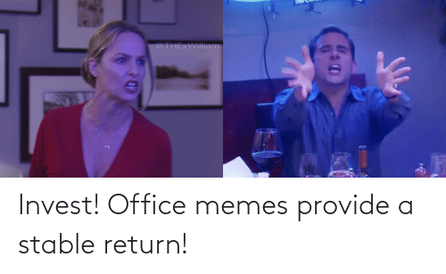 Office Memes: @THExWilliam Invest! Office memes provide a stable return!