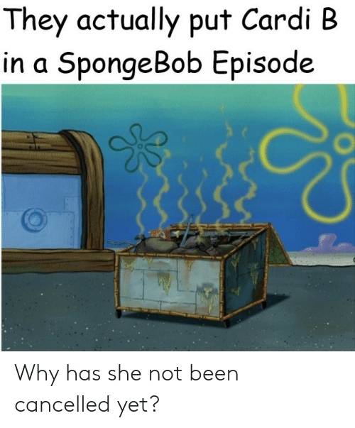 Not Been: They actually put Cardi B  in a SpongeBob Episode Why has she not been cancelled yet?