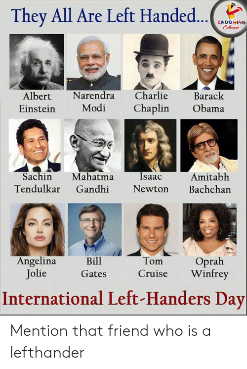 isaac: They All Are Left Handed...  LAUGHING  Colours  Charlie  Narendra  Barack  Albert  Modi  Chaplin  Obama  Einstein  Sachin  Mahatma  Gandhi  Isaac  Amitabh  Bachchan  Tendulkar  Newton  Angelina  Jolie  Oprah  Winfrey  Bill  Tom  Cruise  Gates  International Left-Handers Day Mention that friend who is a lefthander