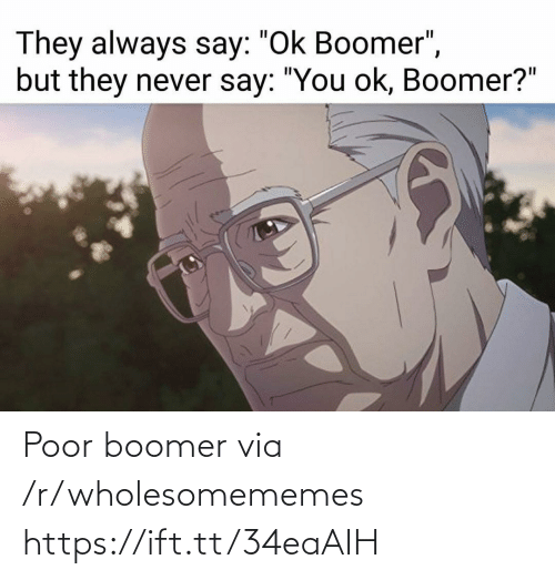 "Never, Via, and They: They always say: ""Ok Boomer"",  but they never say: ""You ok, Boomer?"" Poor boomer via /r/wholesomememes https://ift.tt/34eaAIH"