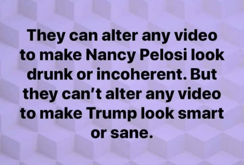 alter: They can alter any video  to make Nancy Pelosi look  drunk or incoherent. But  they can't alter any video  to make Trump look smart  or sane