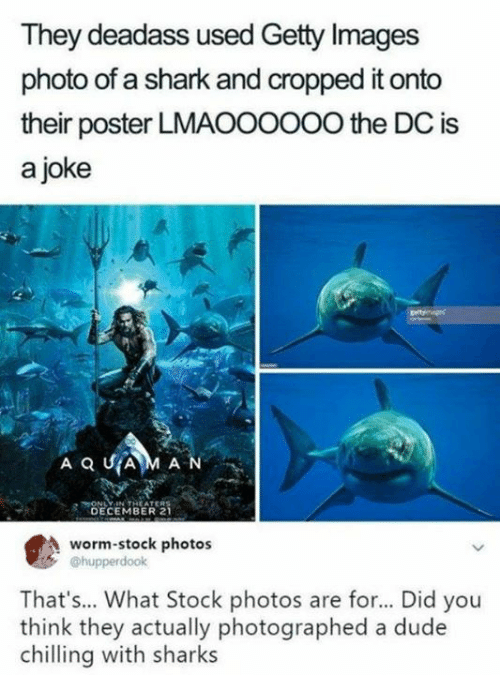 Getty Images: They deadass used Getty Images  photo of a shark and cropped it onto  their poster LMAOO0OOO the DC is  a joke  HONLY IN THEATERS  DECEMBER 2  worm-stock photos  @hupperdook  That's... What Stock photos are for... Did you  think they actually photographed a dude  chilling with sharks