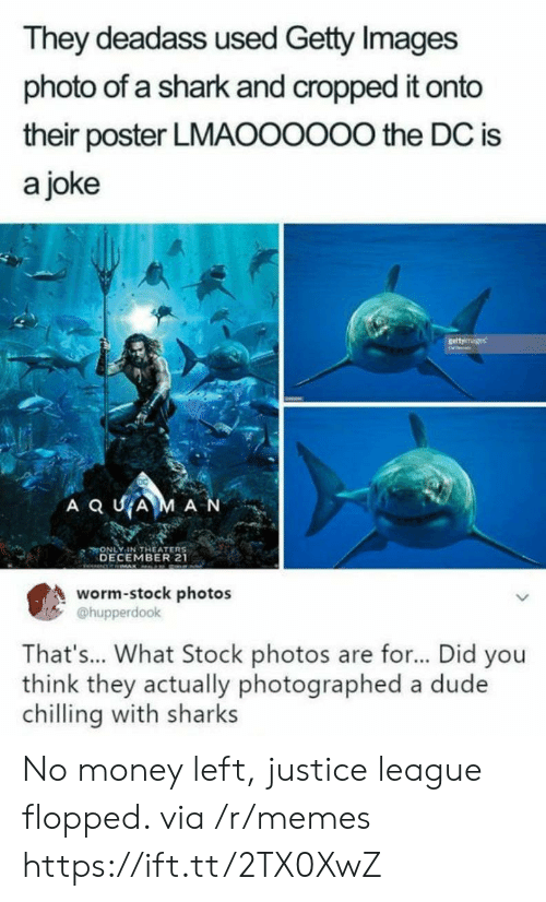 Justice League: They deadass used Getty Images  photo of a shark and cropped it onto  their poster LMAOOOOO0 the DC is  a joke  A Q UAM A N  ONLY IN THEATER  DECEMBER 21  市  s  worm-stock photos  @hupperdook  That's... What Stock photos are for... Did you  think they actually photographed a dude  chilling with sharks No money left, justice league flopped. via /r/memes https://ift.tt/2TX0XwZ