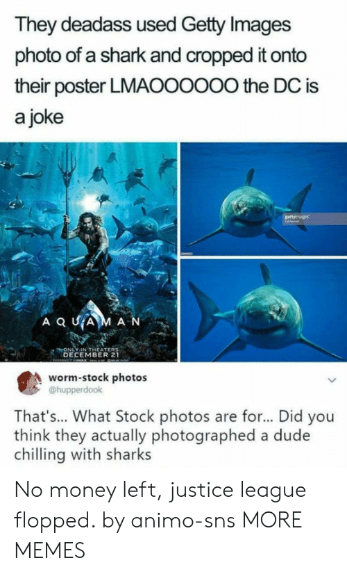 Justice League: They deadass used Getty Images  photo of a shark and cropped it onto  their poster LMAOOOOO0 the DC is  a joke  ONLY IN THEATER  DECEMBER 21  worm-stock photos  @hupperdook  That's... What Stock photos are for... Did you  think they actually photographed a dude  chilling with sharks No money left, justice league flopped. by animo-sns MORE MEMES