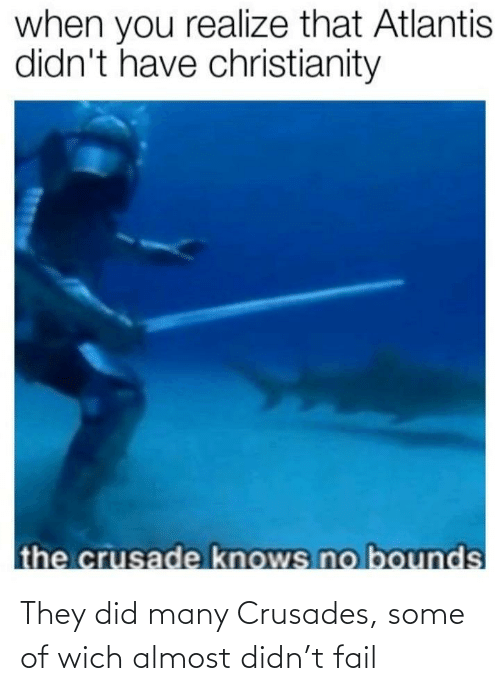 FAIL: They did many Crusades, some of wich almost didn't fail