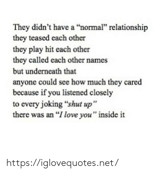 "relationship: They didn't have a ""normal"" relationship  they teased each other  they play hit each other  they called each other names  but underneath that  anyone could see how much they cared  because if you listened closely  to every joking ""shut up""  there was an ""I love you"" inside it https://iglovequotes.net/"