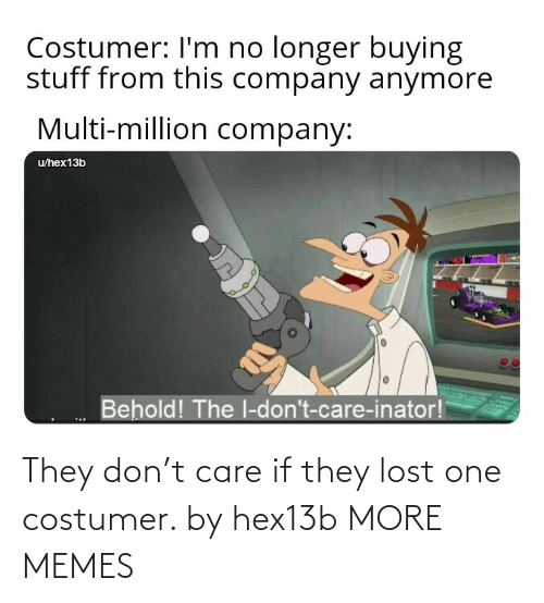 care: They don't care if they lost one costumer. by hex13b MORE MEMES