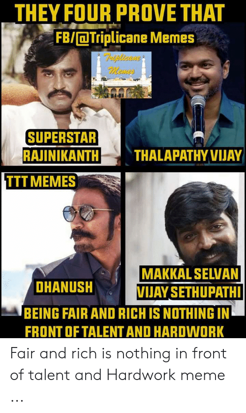 Hard Work Meme: THEY FOUR PROVE THAT  FB/Triplicane Memes  SUPERSTAR  RAJINIKANTH THALAPATHYVIJAY  TTT MEMES  MAKKAL SELVAN  DHANUSH  VIJAY SETHUPATH  BEING FAIR AND RICH IS NOTHING IN  FRONT OF TALENT AND HARDWORK Fair and rich is nothing in front of talent and Hardwork meme ...