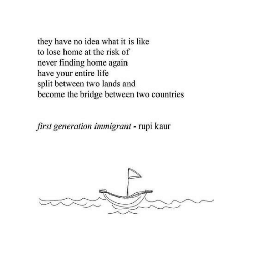 Countries: they have no idea what it is like  to lose home at the risk of  never finding home again  have your entire life  split between two lands and  become the bridge between two countries  first generation immigrant rupi kaur
