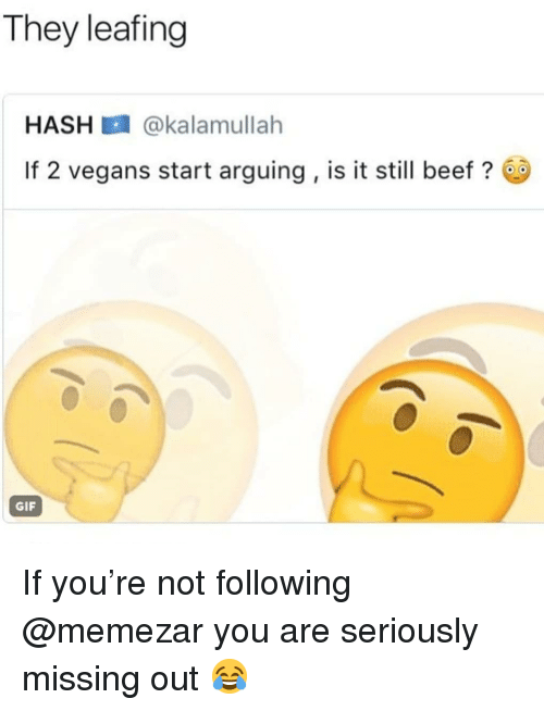 Missing Out: They leafing  HASH @kalamullah  If 2 vegans start arguing, is it still beef?  GIF If you're not following @memezar you are seriously missing out 😂