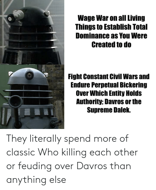 anything: They literally spend more of classic Who killing each other or feuding over Davros than anything else