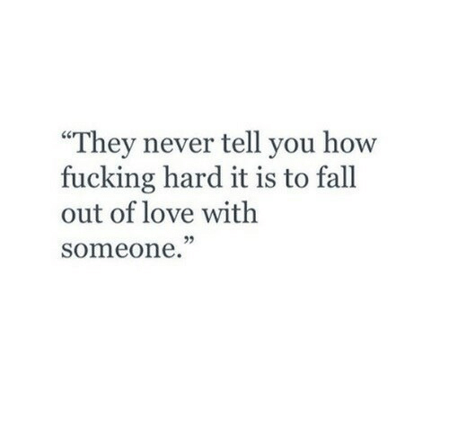 """Fall, Fucking, and Love: """"They never tell you how  fucking hard it is to fall  out of love with  someone."""