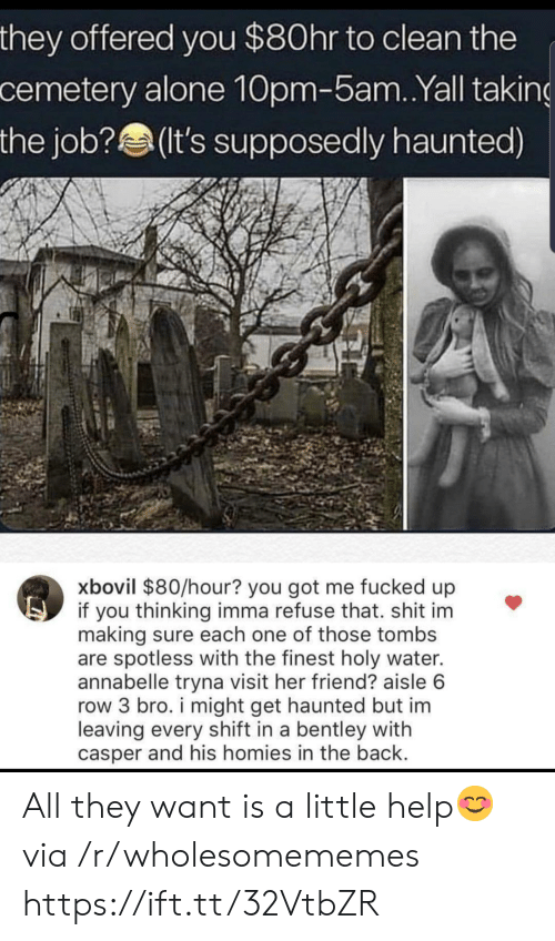 the job: they offered you $80hr to clean the  cemetery alone 10pm-5am. .Yall taking  the job?(It's supposedly haunted)  xbovil $80/hour? you got me fucked up  if you thinking imma refuse that. shit im  making sure each one of those tombs  are spotless with the finest holy water.  annabelle tryna visit her friend? aisle 6  row 3 bro. i might get haunted but im  leaving every shift in a bentley with  casper and his homies in the back. All they want is a little help😊 via /r/wholesomememes https://ift.tt/32VtbZR