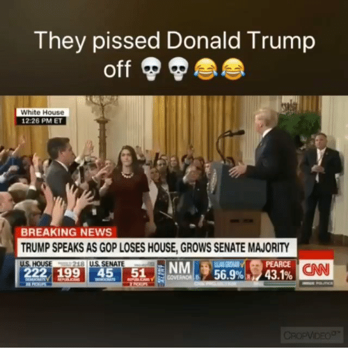 Memes, News, and White House: They pissed Donald lrump  off  White House  12:26 PM ET  BREAKING NEWS  TRUMP SPEAKS AS GOP LOSES HOUSE, GROWS SENATE MAJORITY  U.S, HOUSE218 US SENATE  222 499  45 51.1  NM  D.? 56.9% R> 43.1%  CROPVIDEO