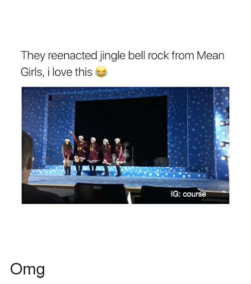 Reenacted: They reenacted jingle bell rock from Mean  Girls, i love this  G: course Omg