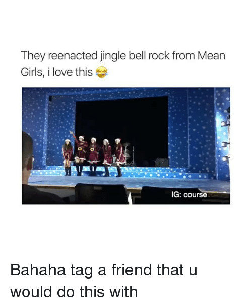 Reenacted: They reenacted jingle bell rock from Mean  Girls, i love this  IG: course Bahaha tag a friend that u would do this with