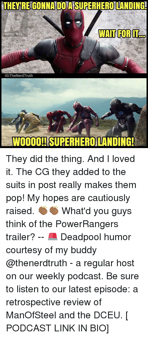 Woooo: THEY REGONNAIDOTAISUPERHERO LANDING!  WAIT FOR IT  IGITheNerd Truth  WOOOO!! SUPERHEROLANDING! They did the thing. And I loved it. The CG they added to the suits in post really makes them pop! My hopes are cautiously raised. 👏🏾👏🏾 What'd you guys think of the PowerRangers trailer? -- 🚨 Deadpool humor courtesy of my buddy @thenerdtruth - a regular host on our weekly podcast. Be sure to listen to our latest episode: a retrospective review of ManOfSteel and the DCEU. [ PODCAST LINK IN BIO]