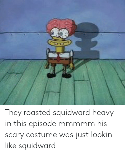 roasted: They roasted squidward heavy in this episode mmmmm his scary costume was just lookin like squidward