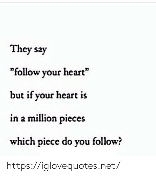 "If Your: They say  ""follow your heart""  but if your heart is  in a million pieces  which piece do you follow? https://iglovequotes.net/"