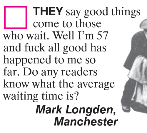 Manchester: THEY say good things  come to those  who wait. Well I'm 57  and fuck all good has  happened to me so  far. Do any readers  know what the average  waiting time is?  Mark Longden,  Manchester