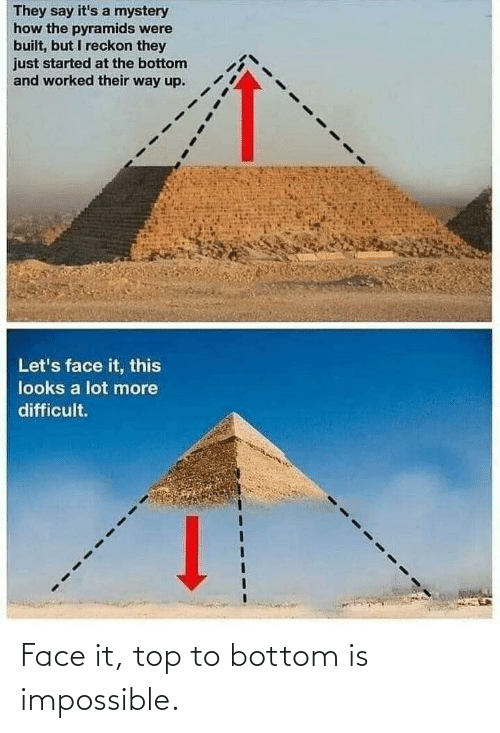 Worked: They say it's a mystery  how the pyramids were  built, but I reckon they  just started at the bottom  and worked their way up.  Let's face it, this  looks a lot more  difficult. Face it, top to bottom is impossible.