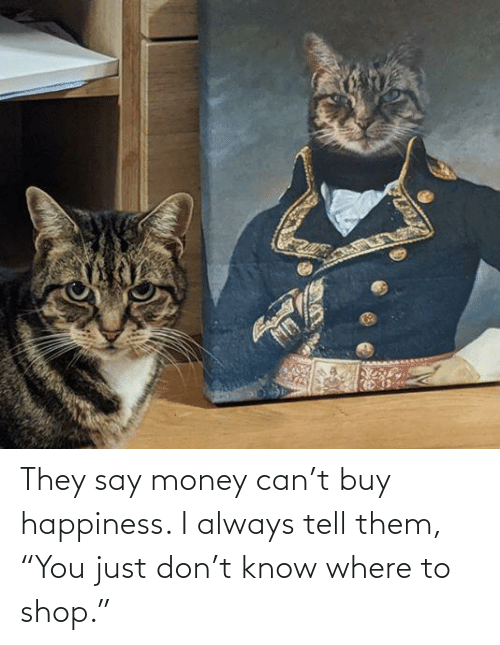 """Money, Happiness, and Shop: They say money can't buy happiness. I always tell them, """"You just don't know where to shop."""""""
