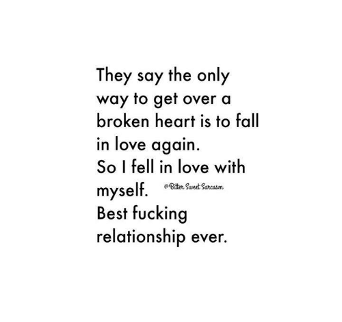 Overation: They say the only  way to get over a  broken heart is to fall  in love again  So I fell in love with  myself  Best fucking  relationship ever.
