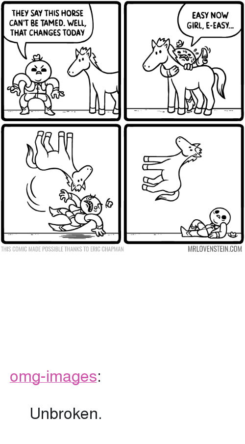 "Omg, Tumblr, and Blog: THEY SAY THIS HORSE  CAN'T BE TAMED. WELL,  THAT CHANGES TODAY  EASY NOW  GIRL, E-EASY...  THIS COMIC MADE POSSIBLE THANKS TO ERIC CHAPMAN  MRLOVENSTEIN.COM <p><a href=""http://omg-images.tumblr.com/post/152898377372/unbroken"" class=""tumblr_blog"">omg-images</a>:</p>  <blockquote><p>Unbroken.</p></blockquote>"