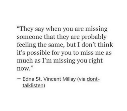 """St Vincent, Via, and Think: """"They say when you are missing  someone that they are probably  feeling the same, but I don't think  it's possible for you to miss me as  much as I'm missing you right  now.  05  Edna St. Vincent Millay (via dont-  talklisten)"""