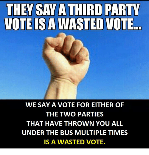 under the bus: THEY SAYA THIRD PARTY  VOTE IS A WASTED VOTE  WE SAY A VOTE FOR EITHER OF  THE TWO PARTIES  THAT HAVE THROWN YOU ALL  UNDER THE BUS MULTIPLE TIMES  IS A WASTED VOTE.